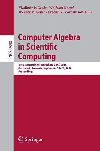 Computer Algebra in Scientific Computing: 18th International Workshop, CASC 2016, Bucharest, Romania, September 19-23, 2016, Proceedings: 9890 (Lecture Notes in Computer Science)